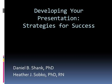 Developing Your Presentation: Strategies for Success Daniel B. Shank, PhD Heather J. Sobko, PhD, RN.