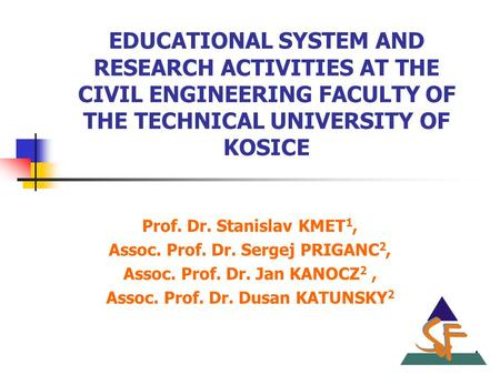 EDUCATIONAL SYSTEM AND RESEARCH ACTIVITIES AT THE CIVIL ENGINEERING FACULTY OF THE TECHNICAL UNIVERSITY OF KOSICE Prof. Dr. Stanislav KMET 1, Assoc. Prof.