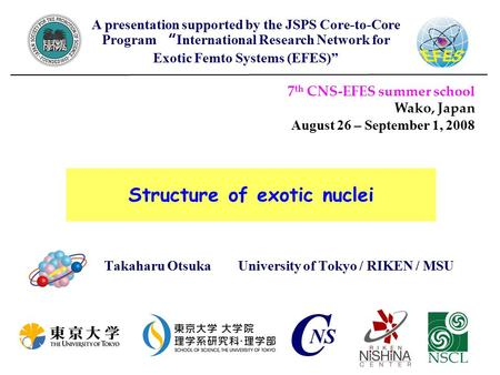 Structure of exotic nuclei Takaharu Otsuka University of Tokyo / RIKEN / MSU 7 th CNS-EFES summer school Wako, Japan August 26 – September 1, 2008 A presentation.