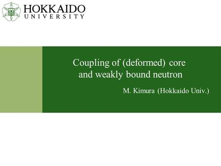 Coupling of (deformed) core and weakly bound neutron M. Kimura (Hokkaido Univ.)