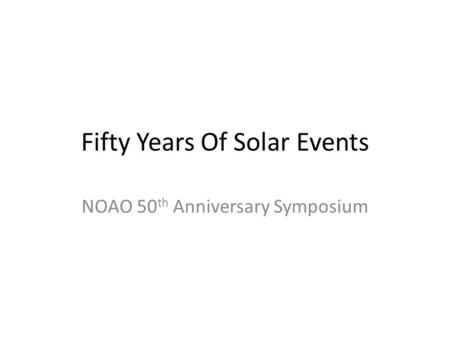 Fifty Years Of Solar Events NOAO 50 th Anniversary Symposium.