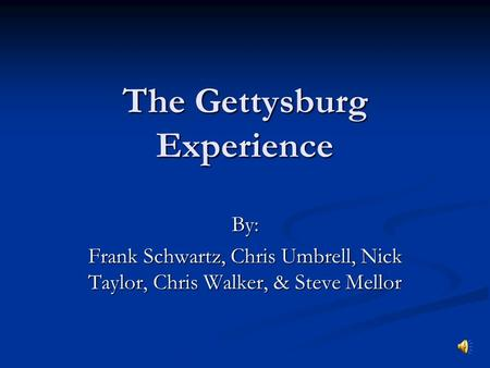 The Gettysburg Experience By: Frank Schwartz, Chris Umbrell, Nick Taylor, Chris Walker, & Steve Mellor.