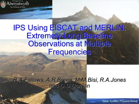 Solar System Physics Group IPS Using EISCAT and MERLIN: Extremely-Long Baseline Observations at Multiple Frequencies R.A.Fallows, A.R.Breen, M.M.Bisi,
