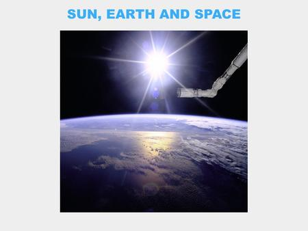 SUN, EARTH AND SPACE. THE SUN CLOSE UP: INSIDE AND OUT.