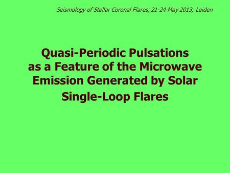 Quasi-Periodic Pulsations as a Feature of the Microwave Emission Generated by Solar Single-Loop Flares Seismology of Stellar Coronal Flares, 21-24 May.