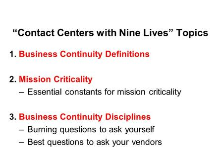"""Contact Centers with Nine Lives"" Topics 1. Business Continuity Definitions 2. Mission Criticality –Essential constants for mission criticality 3. Business."