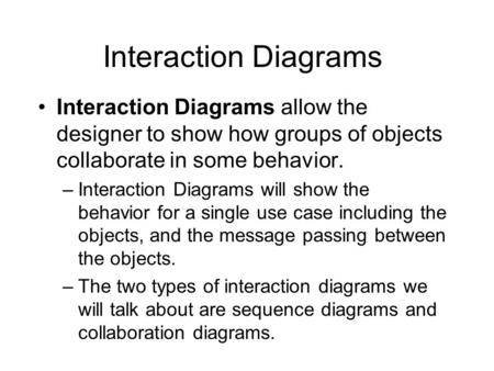 Interaction Diagrams Interaction Diagrams allow the designer to show how groups of objects collaborate in some behavior. –Interaction Diagrams will show.
