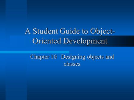 A Student Guide to Object- Oriented Development Chapter 10 Designing objects and classes.