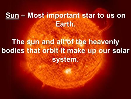 Sun – Most important star to us on Earth. The sun and all of the heavenly bodies that orbit it make up our solar system.
