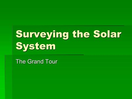 Surveying the Solar System The Grand Tour. The Solar System  As more powerful telescopes scanned the skies astronomers needed to know more about the.