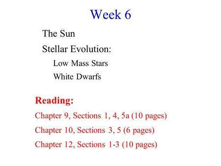 Week 6 The Sun Stellar Evolution: Low Mass Stars White Dwarfs Reading: Chapter 9, Sections 1, 4, 5a (10 pages) Chapter 10, Sections 3, 5 (6 pages) Chapter.