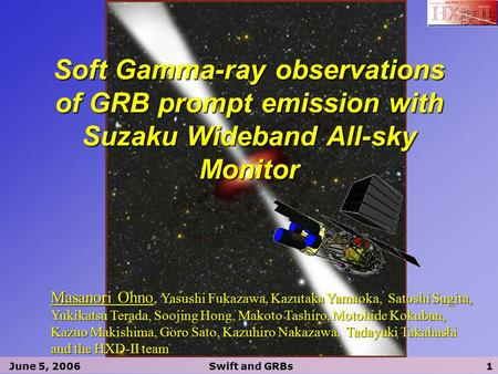 June 5, 2006Swift and GRBs1 Soft Gamma-ray observations of GRB prompt emission with Suzaku Wideband All-sky Monitor Masanori Ohno, Yasushi Fukazawa, Kazutaka.