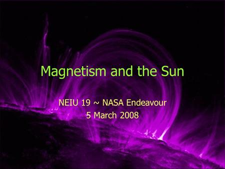 Magnetism and the Sun NEIU 19 ~ NASA Endeavour 5 March 2008.