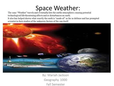 "Space Weather: By: Mariah Jackson Geography 1000 Fall Semester The suns ""Weather"" travels and eventually hits the earths atmosphere; causing potential."