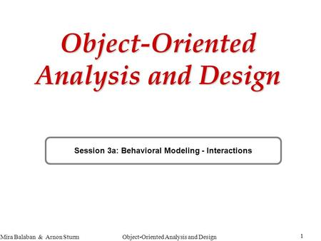 Object-Oriented Analysis and Design 1 Mira Balaban & Arnon Sturm Object-Oriented Analysis and Design Session 3a: Behavioral Modeling - Interactions.