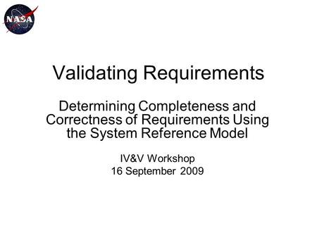 Validating Requirements Determining Completeness and Correctness of Requirements Using the System Reference Model IV&V Workshop 16 September 2009.