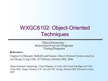 WXGC6102: Object-Oriented Techniques Object Interaction – Interaction Overview Diagrams Timing Diagrams References: Chapter 9 of Bennett, McRobb and Farmer: