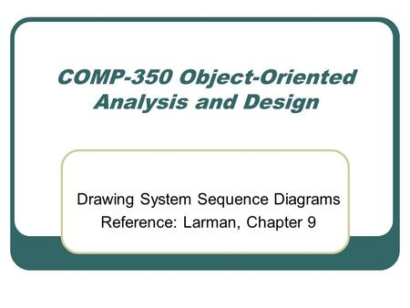 COMP-350 Object-Oriented Analysis and Design Drawing System Sequence Diagrams Reference: Larman, Chapter 9.