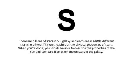 STAR S There are billions of stars in our galaxy and each one is a little different than the others! This unit teaches us the physical properties of stars.