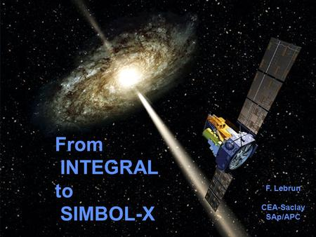 High Energy Astrophysics in the Next Decade 1 June 2006 From INTEGRAL to SIMBOL-X F. Lebrun CEA-Saclay SAp/APC.