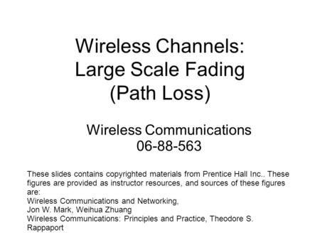 Wireless Channels: Large Scale Fading (Path Loss) These slides contains copyrighted materials from Prentice Hall Inc.. These figures are provided as instructor.