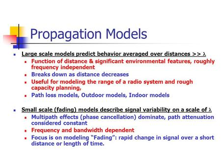 Propagation Models Large scale models predict behavior averaged over distances >>  Function of distance & significant environmental features, roughly.