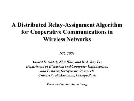 A Distributed Relay-Assignment Algorithm for Cooperative Communications in Wireless Networks ICC 2006 Ahmed K. Sadek, Zhu Han, and K. J. Ray Liu Department.