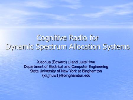 Cognitive Radio for Dynamic Spectrum Allocation Systems Xiaohua (Edward) Li and Juite Hwu Department of Electrical and Computer Engineering State University.