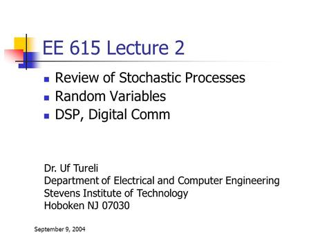September 9, 2004 EE 615 Lecture 2 Review of Stochastic Processes Random Variables DSP, Digital Comm Dr. Uf Tureli Department of Electrical and Computer.