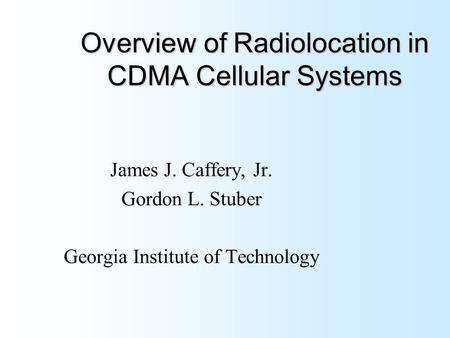 Overview of Radiolocation in CDMA Cellular Systems James J. Caffery, Jr. Gordon L. Stuber Georgia Institute of Technology.