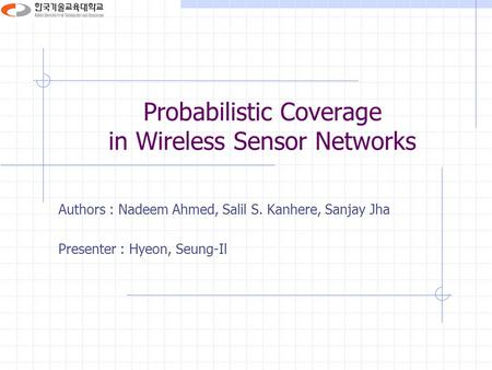 Probabilistic Coverage in Wireless Sensor Networks Authors : Nadeem Ahmed, Salil S. Kanhere, Sanjay Jha Presenter : Hyeon, Seung-Il.