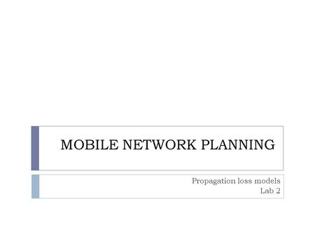 MOBILE NETWORK PLANNING Propagation loss models Lab 2.