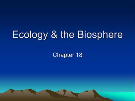 Ecology & the Biosphere Chapter 18. Biomes Major terrestrial or aquatic life zone Aquatic biomes –Occupy roughly 75% of Earth ' s surface –Freshwater.