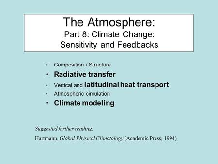 The Atmosphere: Part 8: Climate Change: Sensitivity and Feedbacks Composition / Structure Radiative transfer Vertical and latitudinal heat transport Atmospheric.