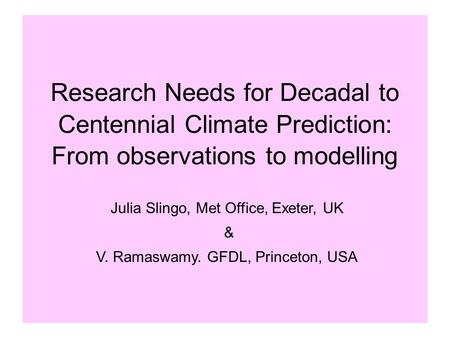 Research Needs for Decadal to Centennial Climate Prediction: From observations to modelling Julia Slingo, Met Office, Exeter, UK & V. Ramaswamy. GFDL,