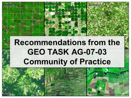Recommendations from the GEO TASK AG-07-03 Community of Practice Image: NASA, ASTER Science Team Minnesota Kansas Germany Bolivia Thailand Brazil.