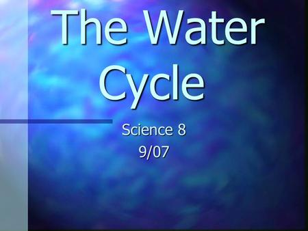 "The Water Cycle The Water Cycle Science 8 9/07 Water is a ""universal solvent: and wherever it goes throughout the water cycle, it takes up valuable chemicals,"