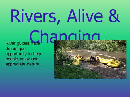 Rivers, Alive & Changing River guides have the unique opportunity to help people enjoy and appreciate nature.