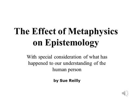 The Effect of Metaphysics on Epistemology With special consideration of what has happened to our understanding of the human person by Sue Reilly.