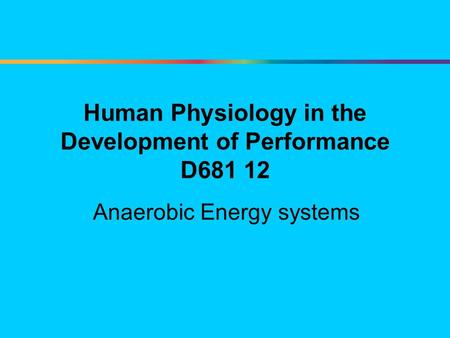 Human Physiology in the Development of Performance D681 12 Anaerobic Energy systems.