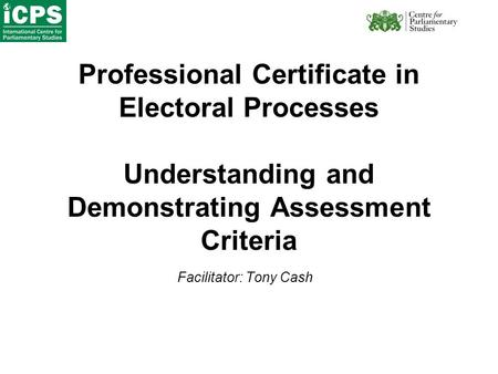 Professional Certificate in Electoral Processes Understanding and Demonstrating Assessment Criteria Facilitator: Tony Cash.