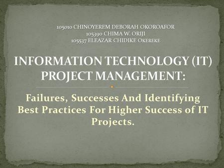 Failures, Successes And Identifying Best Practices For Higher Success of IT Projects. 105010 CHINOYEREM DEBORAH OKOROAFOR 105390 CHIMA W. ORIJI 105537.