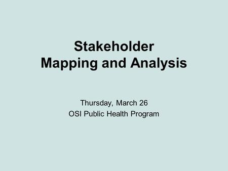 Stakeholder Mapping and Analysis Thursday, March 26 OSI Public Health Program.