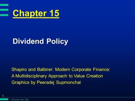 © Prentice Hall, 2000 1 Chapter 15 Dividend Policy Shapiro and Balbirer: Modern Corporate Finance: A Multidisciplinary Approach to Value Creation Graphics.