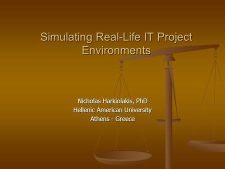 Simulating Real-Life IT Project Environments Nicholas Harkiolakis, PhD Hellenic American University Athens - Greece.