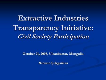 Extractive Industries Transparency Initiative: Civil Society Participation October 21, 2005, Ulaanbaatar, Mongolia Bermet Sydygalieva.