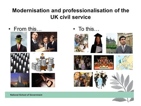 Modernisation and professionalisation of the UK civil service From this…To this…
