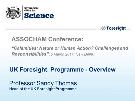 "UK Foresight Programme - Overview ASSOCHAM Conference: ""Calamities: Nature or Human Action? Challenges and Responsibilities"". 5 March 2014, New Delhi."