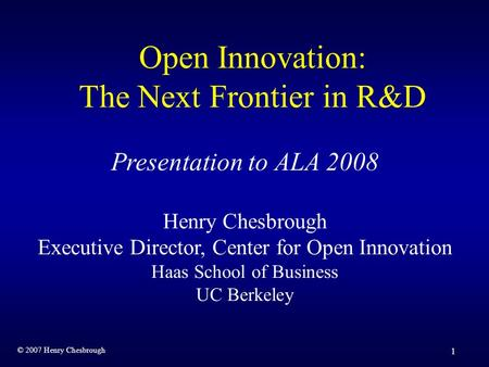 © 2007 Henry Chesbrough 1 Open Innovation: The Next Frontier in R&D Presentation to ALA 2008 Henry Chesbrough Executive Director, Center for Open Innovation.