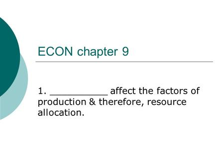 ECON chapter 9 1. __________ affect the factors of production & therefore, resource allocation.